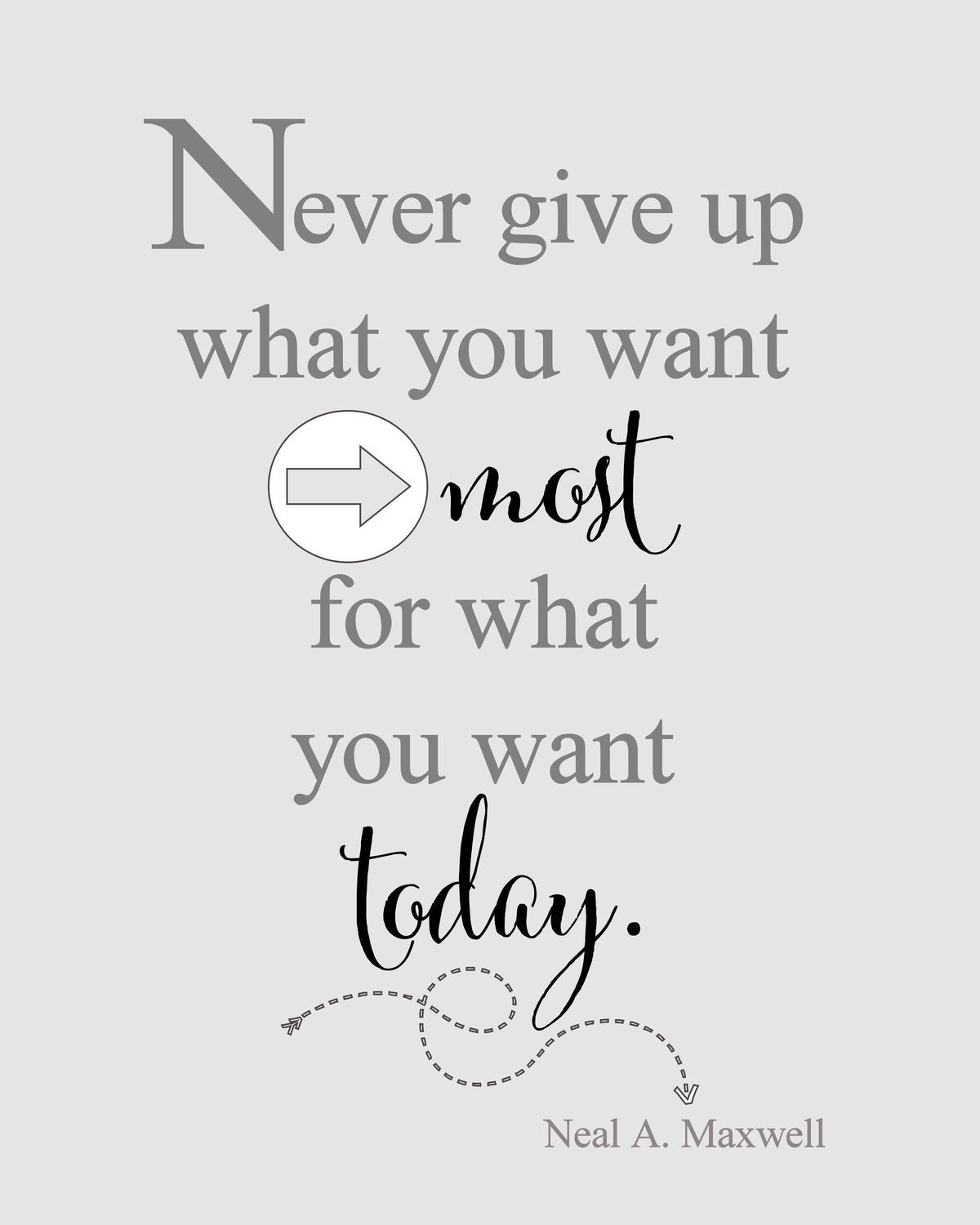 Never give up what you want most, for what you want today FREE print. Use as decor in a frame or it would make a great gift.